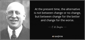 quote-at-the-present-time-the-alternative-is-not-between-change-or-no-change-but-between-change-c-h-douglas-77-2-0224